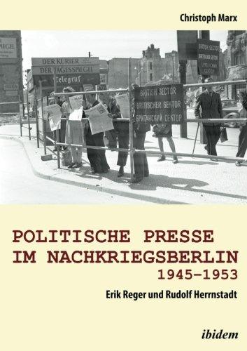 Politische Presse im Nachkriegsberlin 1945-1953: Erik Reger und Rudolf Herrnstadt