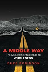 A MIDDLE WAY: The Secular/Spiritual Road to Wholeness by Duke Robinson (2014-04-04)
