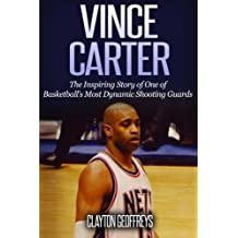 Vince Carter: The Inspiring Story of One of Basketballs Most Dynamic Shooting Guards (Basketball