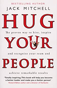 Hug Your People: The Proven Way To Hire, Inspire And Recognize Your Team And Achieve Remarkable Results by [Mitchell, Jack]