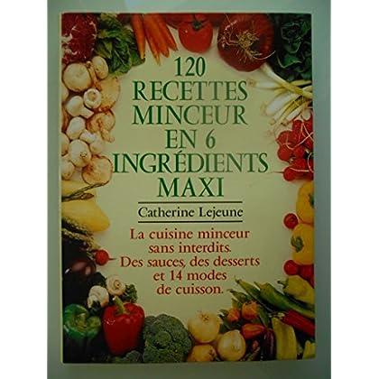 120 recettes en 6 ingrédients maxi : La cuisine minceur sans interdits, des sauces, des desserts, 14 modes de cuisson