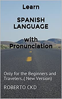 Learn  SPANISH LANGUAGE  with Pronunciation: Only for the Beginners and Travelers..( New Version) (English Edition) von [CKD, Roberto, MK, Faiz]