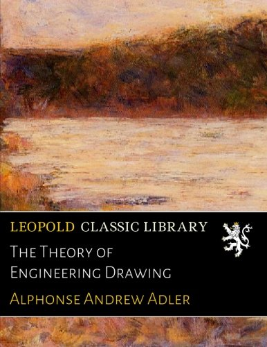The Theory of Engineering Drawing por Alphonse Andrew Adler