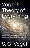 Vogel's Theory of Everything: It's simple, logic and irrefutable -    it's the end of all mysteries of universe (VTOE Book 2)