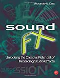 Sound FX: Unlocking the Creative Potential of Recording Studio Effects by Alex Case (2007-07-26)