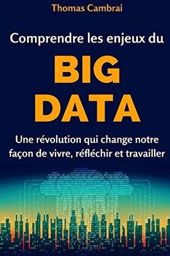 Comprendre les enjeux du Big data : Une rvolution qui change notre faon de vivre, rflchir et travailler