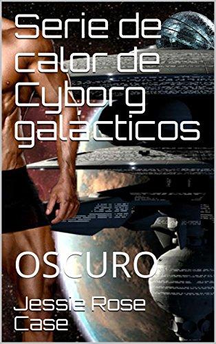 Descargar Libro Serie de calor de Cyborg galácticos: OSCURO de Jessie Rose Case