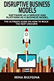 Disruptive Business Models: Software as a Service and Platform as a Business Model: The ultimate guide on how to build the next unicorn (Silicon Valley Technology Startup, Entrepreneurship Book 1)