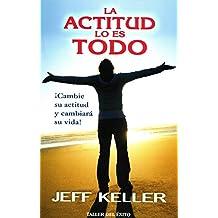 La actitud lo es todo / Attitude is Everything: ¡cambie Su Actitud Y Cambiará Su Vida! / Change Your Attitude and Change Your Life!