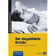 Der eingebildete Kranke: Frei nach Molière für die Schulbühne (8. bis 10. Klasse) (Theaterstücke fürs Gymnasium)