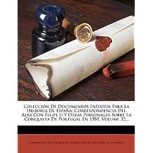 Colección De Documentos Inéditos Para La Historia De España: Correspondencia Del Alba Con Felipe Ii Y Otras Personages Sobre La Conquista De Portugal En 1580, Volume 32...