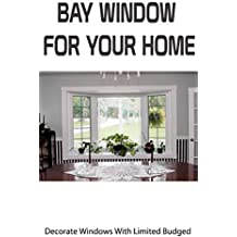 Bay Window For Your Home: Decorate Windows With Limited Budged (English Edition)