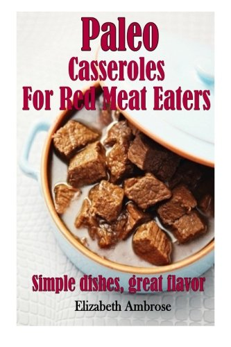 Paleo Casseroles For Red Meat Eaters Simple Dishes Great Flavor Volume 2