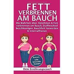 Fett verbrennen am Bauch: Die Wahrheit über Abnehmen & Fett verbrennen am Bauch, Stoffwechsel beschleunigen, Bauchfett loswerden & Intervallfasten