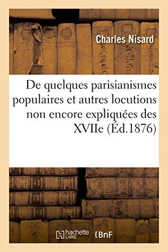 De quelques parisianismes populaires et autres locutions non encore ou plus ou moins: imparfaitement expliquées des XVIIe, XVIIIe et XIXe siècles par Nisard