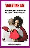 Valentine Day: How Christians Can Avoid The Big Trouble With Lovers' Day (St Valentine, Saint Valentine's Day, Valentine's Books, My Valentine)