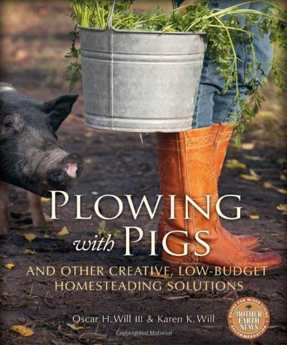 Plowing with Pigs and Other Creative, Low-Budget Homesteading Solutions by Will, Oscar H., Will, Karen K. (2013) Paperback