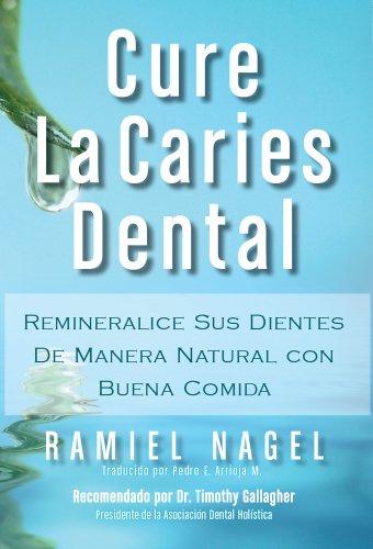 Cure La Caries Dental: Remineralice las Caries y Repare sus Dientes por Ramiel Nagel