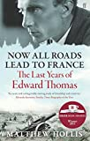 Now All Roads Lead to France: The Last Years of Edward Thomas by Matthew Hollis (2012-01-05)