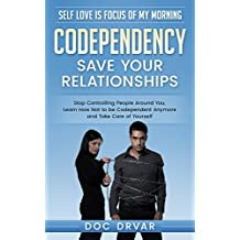 Codependency: Save Your Relationships - Stop Controlling People Around You, Learn How Not to be Codependent Anymore and Take Care of Yourself (Self Love ... of My Morning Book 1) (English Edition)