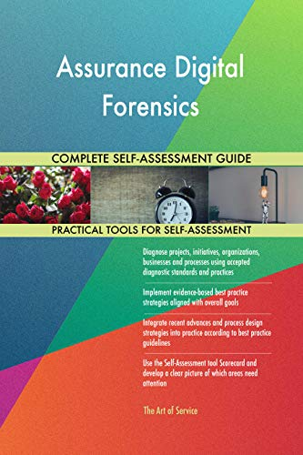 Assurance Digital Forensics All-Inclusive Self-Assessment - More than 700 Success Criteria, Instant Visual Insights, Comprehensive Spreadsheet Dashboard, Auto-Prioritized for Quick Results