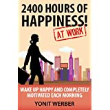 2400 HOURS OF HAPPINESS AT WORK - wake up happy and completely motivated each morning (The Motivation, Happiness and Success in Life and Business series) (English Edition)