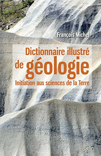 Dictionnaire illustré de géologie : initiation aux sciences de la terre / François Michel.- Paris : Belin , DL 2016, cop. 2016