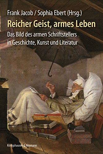 Reicher Geist, armes Leben: Das Bild des armen Schriftstellers in Geschichte, Kunst und Literatur