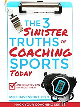 The 3 Sinister Truths Of Coaching Sports Today: And What You Can Do About Them (Hack Your Coaching Book 1) (English Edition) par [Davenport, Mike]