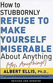 How To Stubbornly Refuse To Make Yourself Miserable About Anything-yes, Anything de [Ellis, Albert]