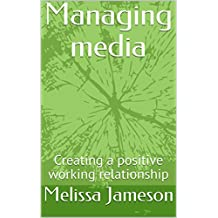 Managing media: Creating a positive working relationship (English Edition)
