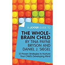 A Joosr Guide to... The Whole-Brain Child by Tina Payne Bryson and Daniel J. Siegel: 12 Proven Strategies to Nurture Your Child's Developing Mind