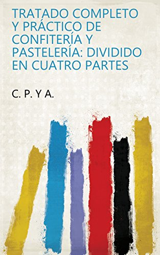Tratado completo y práctico de confitería y pastelería: dividido en cuatro partes por C. P. y A.