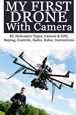 My First Drone With Camera: RC Helicopter Types, Camera & GPS, Buying, Controls, Radio, Rules, Instructions from CreateSpace Independent Publishing Platform