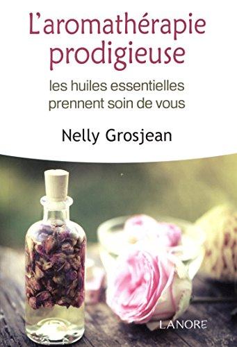 L'aromathérapie prodigieuse : Les huiles essentielles prennent soin de vous