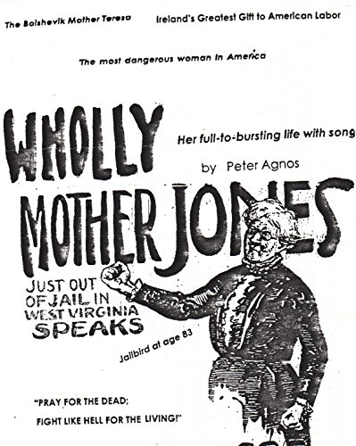 WHOLLY MOTHER JONES - SHE PRAYS FOR THE DEAD, FIGHTS LIKE HELL FOR THE LIVING: Mary Harris Was The Most Remarkable Woman Organizer/Agitator in The American Labor Movement (English Edition) (Burton Union Womens)