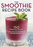 The Smoothie Recipe Book: 150 Smoothie Recipes Including Smoothies for Weight Loss and Smoothies for Good Health by Mendocino Press (2013-03-20)