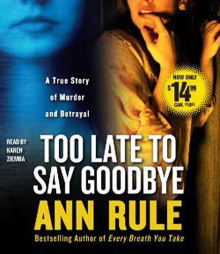 Too Late to Say Goodbye: A True Story of Murder and Betrayal by Ann Rule (2010-10-12)