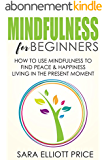Mindfulness for Beginners: How To Use Mindfulness to Find Peace and Happiness Living in The Present Moment (Mindfulness Meditation Exercises & Techniques) (English Edition)