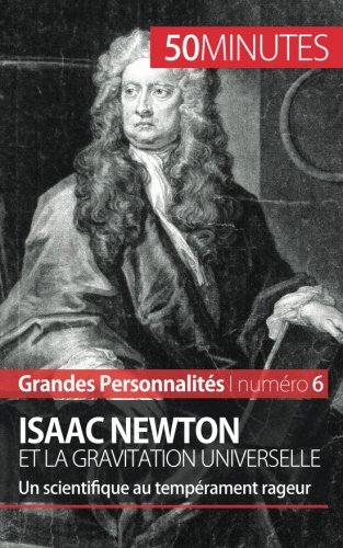 Isaac Newton et la gravitation universelle: Un scientifique au temprament rageur