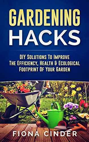 Gardening Hacks: DIY Solutions to Improve the Efficiency, Healthy & Ecological Footprint of Your Garden (English Edition)