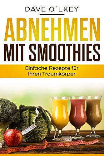 Abnehmen mit Smoothies: Einfache Rezepte für Ihren Traumkörper