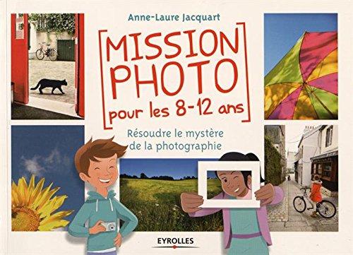 Mission photo pour les 8-12 ans: Résoudre le mystère de la photographie. par Anne-Laure Jacquart