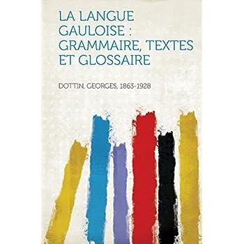 La Langue Gauloise: Grammaire, Textes Et Glossaire