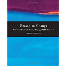 Reason to Change: A Rational Emotive Behaviour Therapy (REBT) Workbook: A Rational Emotive Behaviour Therapy Workbook