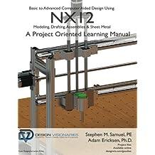 Basic to Advanced Computer Aided Design Using NX12: Modeling, Drafting, Assemblies & Sheetmetal