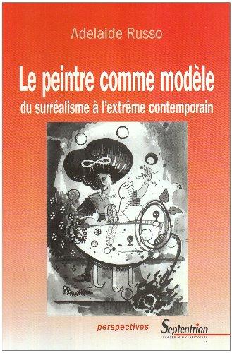 Le Peintre comme modèle : Du Surréalisme à  l'extrême contemporain par Adelaide Russo