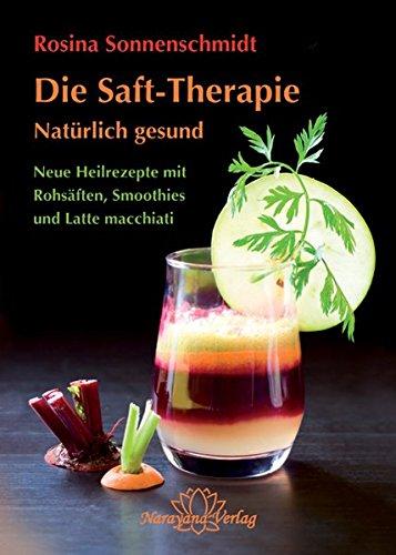 Die Saft-Therapie: Natürlich gesund Neue Heilrezepte mit Rohsäften, Smoothies und Latte macchiati