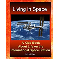 Living in Space:  Kids Book About Life on the International Space Station: For Children Of All Ages Who Love Astronauts Space Ships Travel To Space ... Boys And Girls Fun Exploration Of Outer Space