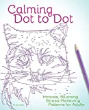 Calming Dot to Dot: Intricate, Stunning, Stress-Relieving Patterns for Adults - Emily Wallis